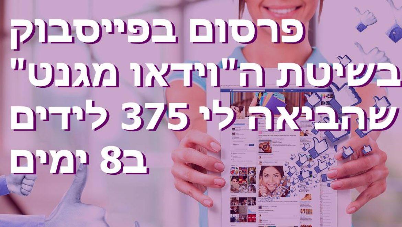 """פרסום בפייסבוק בשיטת ה""""וידאו מגנט"""" שהביאה לי 375 לידים ב8 ימים!"""
